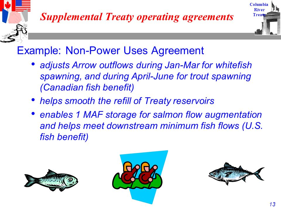 13 Columbia River Treaty Supplemental Treaty operating agreements Example: Non-Power Uses Agreement adjusts Arrow outflows during Jan-Mar for whitefish spawning, and during April-June for trout spawning (Canadian fish benefit) helps smooth the refill of Treaty reservoirs enables 1 MAF storage for salmon flow augmentation and helps meet downstream minimum fish flows (U.S.