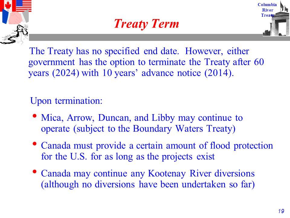 19 Columbia River Treaty Treaty Term The Treaty has no specified end date.