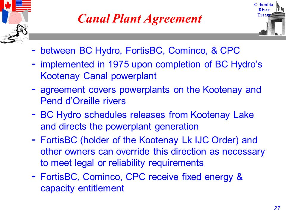 27 Columbia River Treaty Canal Plant Agreement - between BC Hydro, FortisBC, Cominco, & CPC - implemented in 1975 upon completion of BC Hydro's Kootenay Canal powerplant - agreement covers powerplants on the Kootenay and Pend d'Oreille rivers - BC Hydro schedules releases from Kootenay Lake and directs the powerplant generation - FortisBC (holder of the Kootenay Lk IJC Order) and other owners can override this direction as necessary to meet legal or reliability requirements - FortisBC, Cominco, CPC receive fixed energy & capacity entitlement