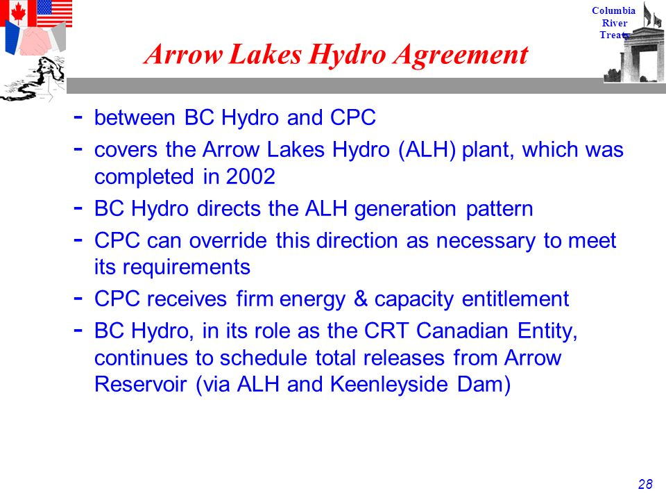 28 Columbia River Treaty Arrow Lakes Hydro Agreement - between BC Hydro and CPC - covers the Arrow Lakes Hydro (ALH) plant, which was completed in 2002 - BC Hydro directs the ALH generation pattern - CPC can override this direction as necessary to meet its requirements - CPC receives firm energy & capacity entitlement - BC Hydro, in its role as the CRT Canadian Entity, continues to schedule total releases from Arrow Reservoir (via ALH and Keenleyside Dam)