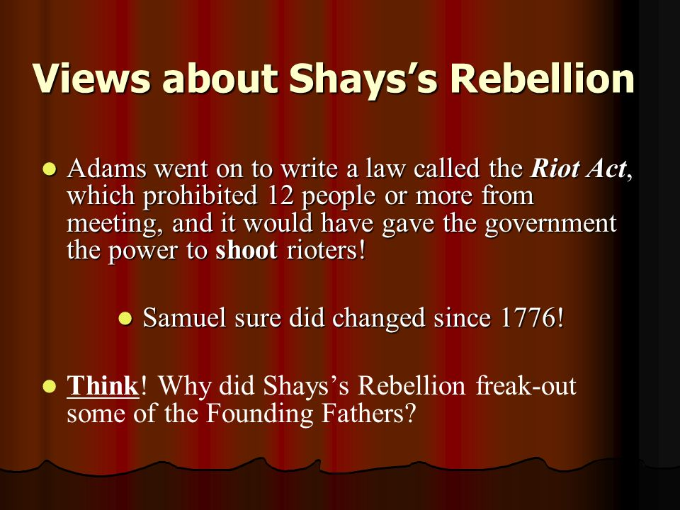 Views about Shays's Rebellion Adams went on to write a law called the Riot Act, which prohibited 12 people or more from meeting, and it would have gave the government the power to shoot rioters.