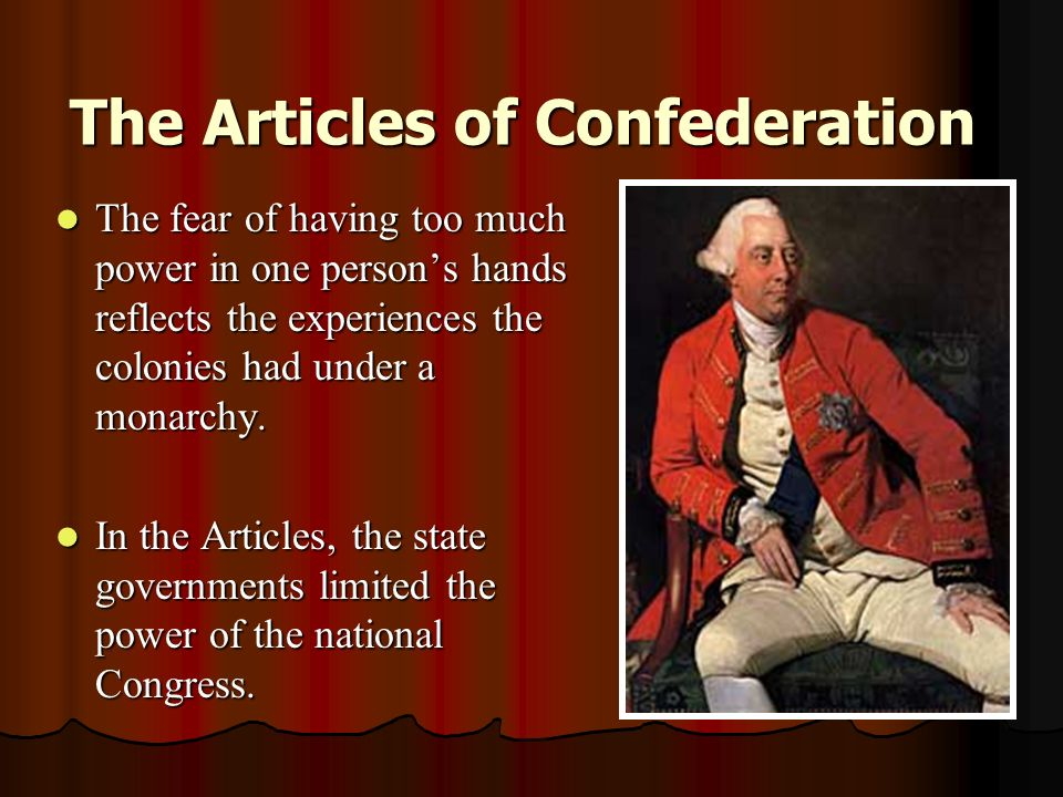 The Articles of Confederation The fear of having too much power in one person's hands reflects the experiences the colonies had under a monarchy.