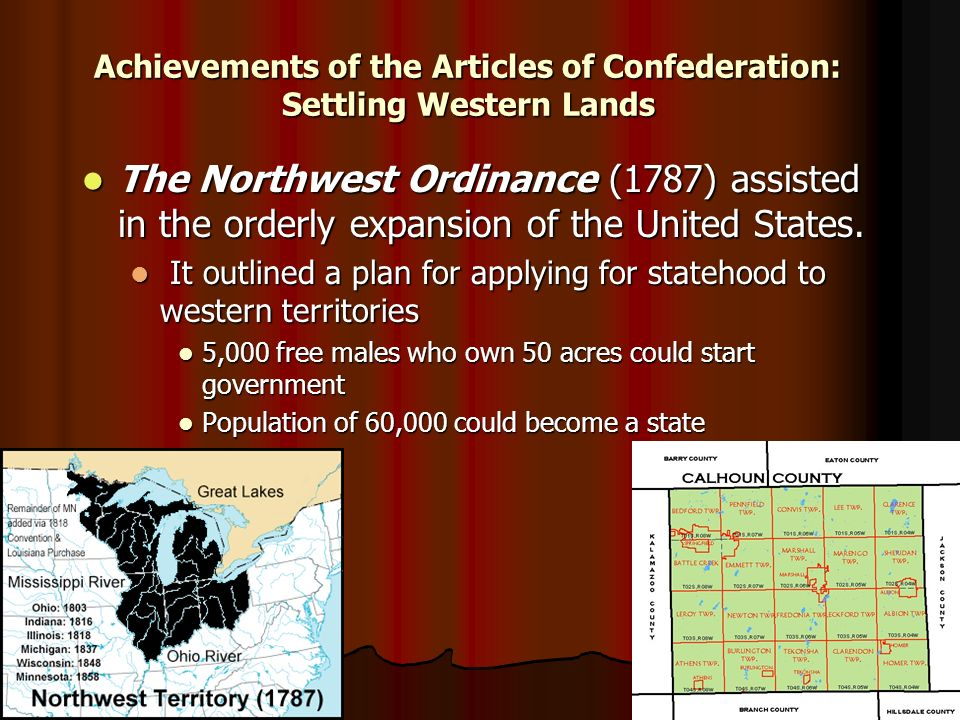 Achievements of the Articles of Confederation: Settling Western Lands The Northwest Ordinance (1787) assisted in the orderly expansion of the United States.