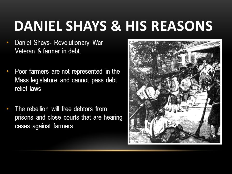 DANIEL SHAYS & HIS REASONS Daniel Shays- Revolutionary War Veteran & farmer in debt.