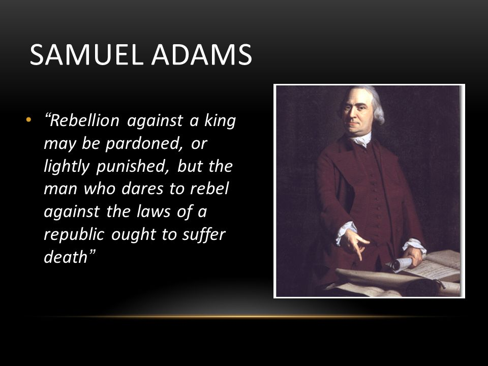 SAMUEL ADAMS Rebellion against a king may be pardoned, or lightly punished, but the man who dares to rebel against the laws of a republic ought to suffer death