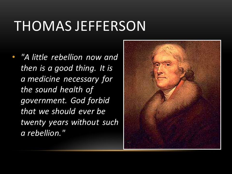 THOMAS JEFFERSON A little rebellion now and then is a good thing.
