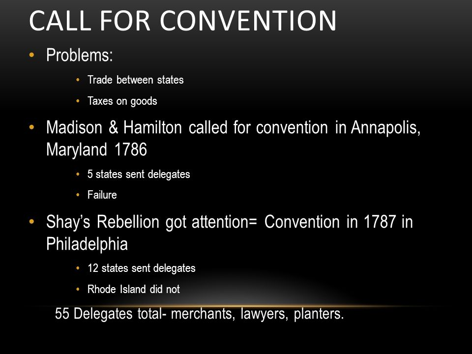 CALL FOR CONVENTION Problems: Trade between states Taxes on goods Madison & Hamilton called for convention in Annapolis, Maryland states sent delegates Failure Shay's Rebellion got attention= Convention in 1787 in Philadelphia 12 states sent delegates Rhode Island did not 55 Delegates total- merchants, lawyers, planters.