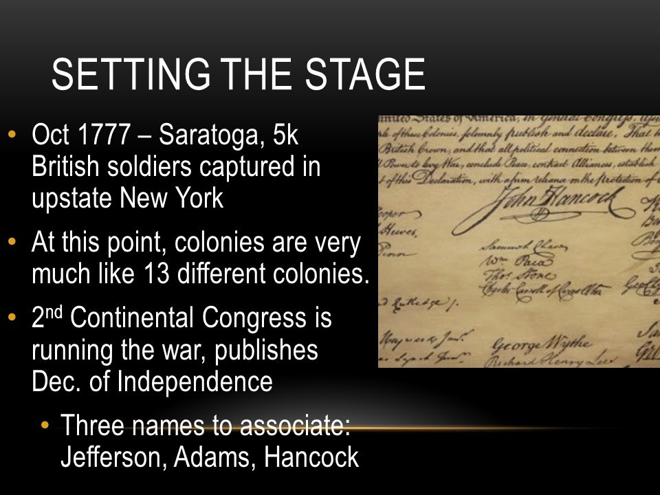 SETTING THE STAGE Oct 1777 – Saratoga, 5k British soldiers captured in upstate New York At this point, colonies are very much like 13 different colonies.