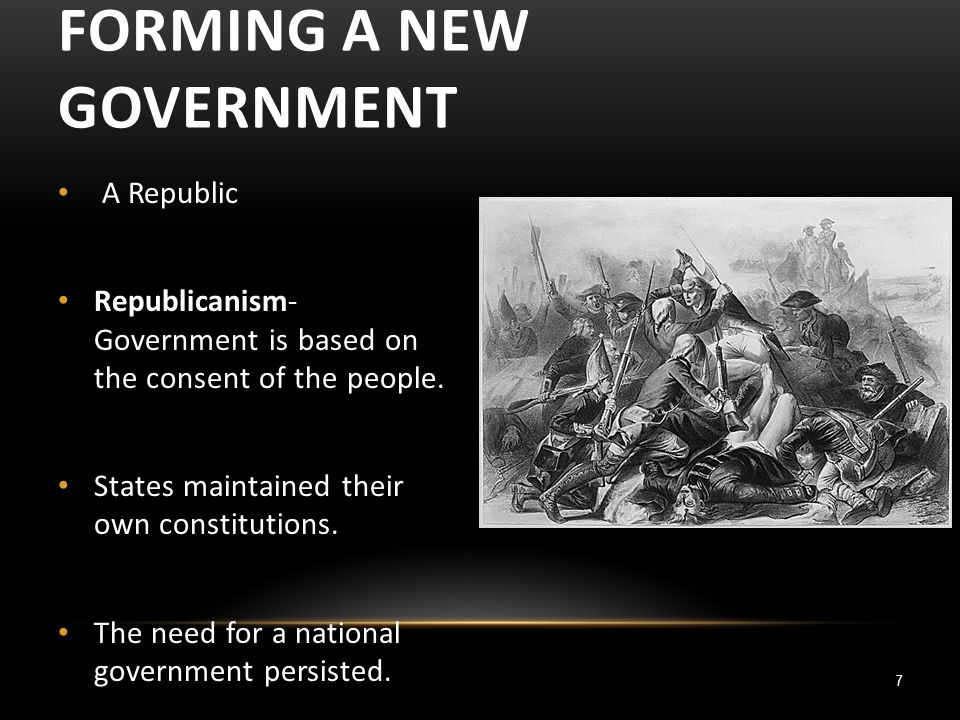 7 FORMING A NEW GOVERNMENT A Republic Republicanism- Government is based on the consent of the people.