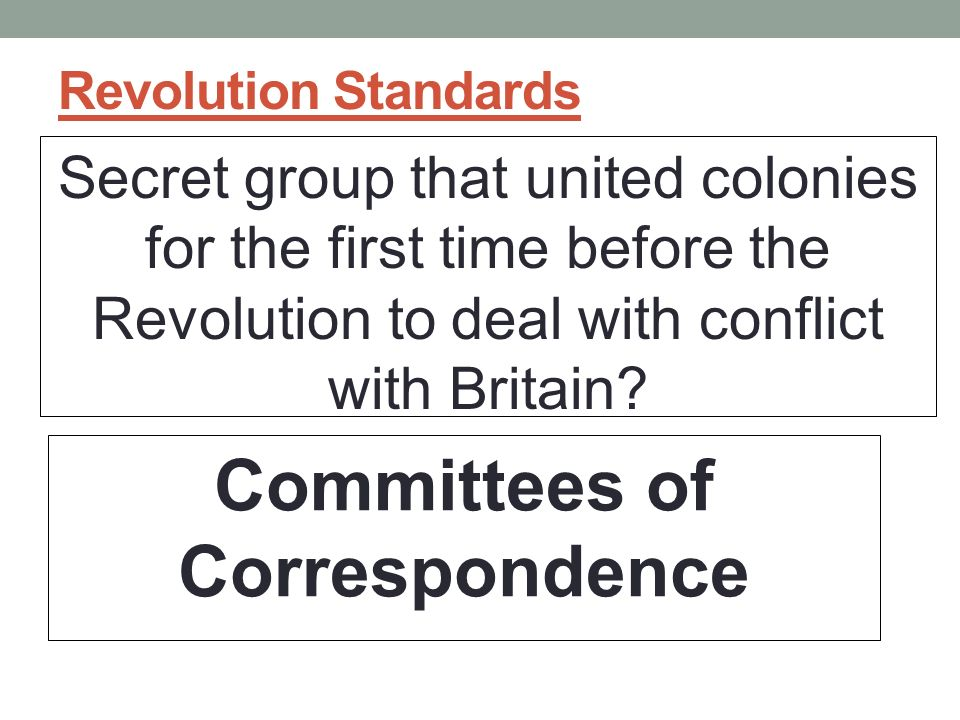 Revolution Standards Secret group that united colonies for the first time before the Revolution to deal with conflict with Britain.