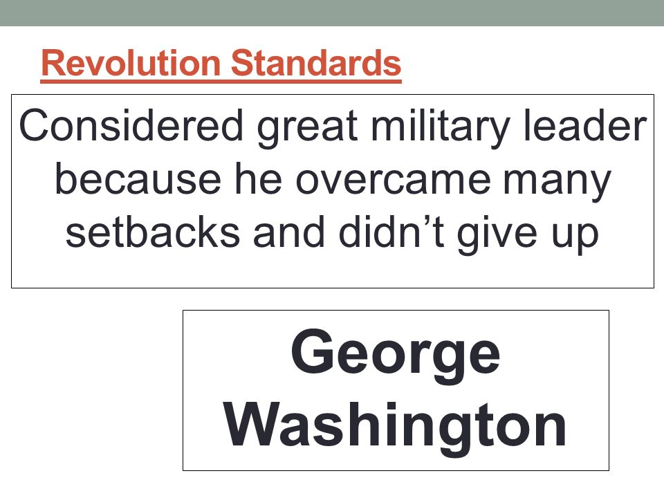 Revolution Standards Considered great military leader because he overcame many setbacks and didn't give up George Washington
