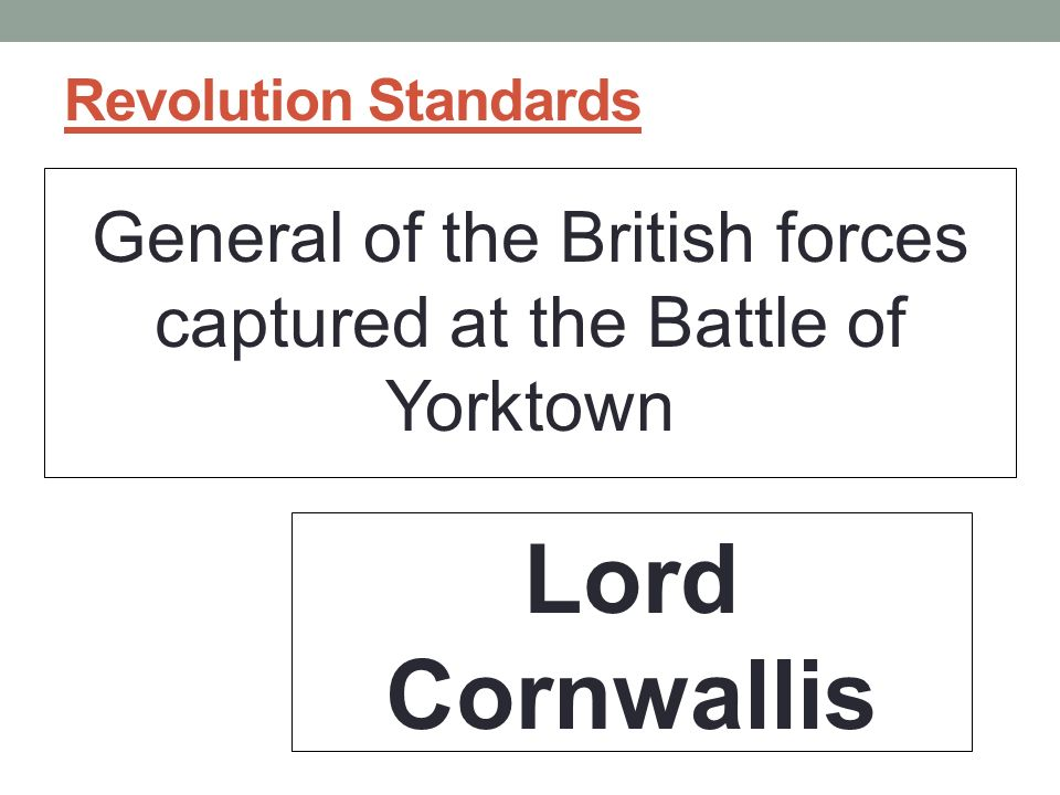 Revolution Standards General of the British forces captured at the Battle of Yorktown Lord Cornwallis