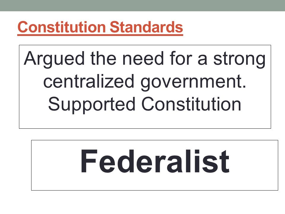 Constitution Standards Argued the need for a strong centralized government.
