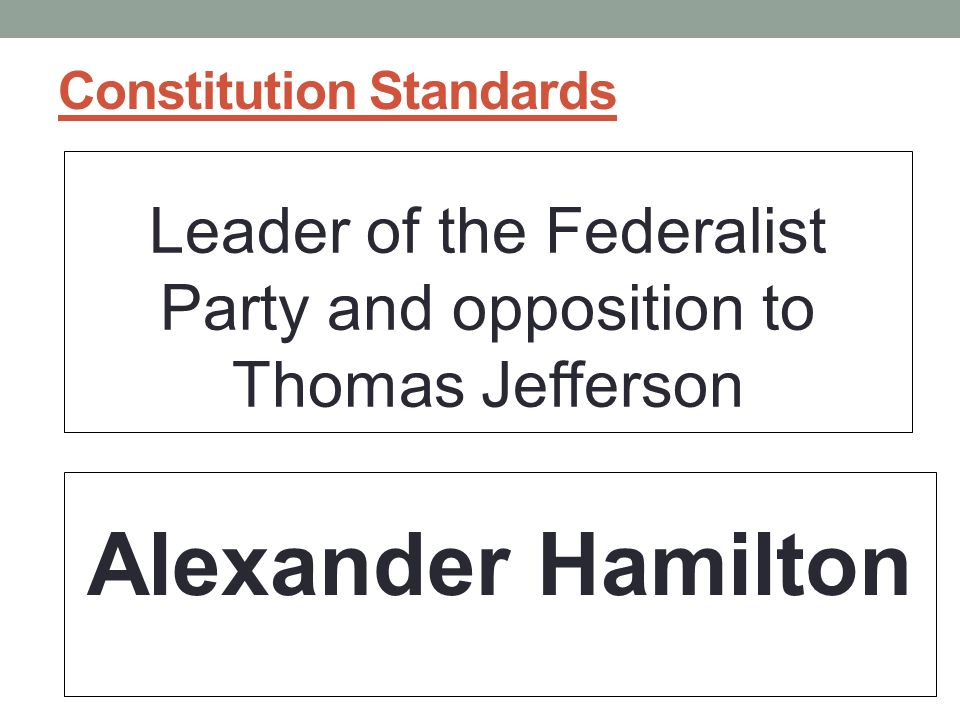 Constitution Standards Leader of the Federalist Party and opposition to Thomas Jefferson Alexander Hamilton