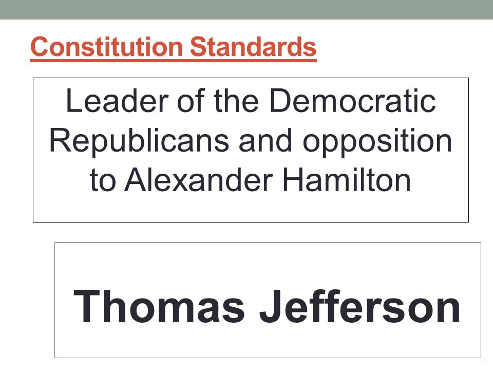 Constitution Standards Leader of the Democratic Republicans and opposition to Alexander Hamilton Thomas Jefferson