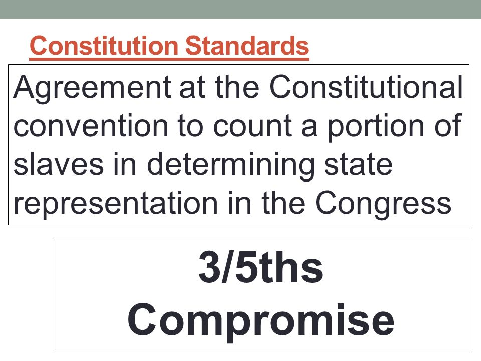 Constitution Standards Agreement at the Constitutional convention to count a portion of slaves in determining state representation in the Congress 3/5ths Compromise