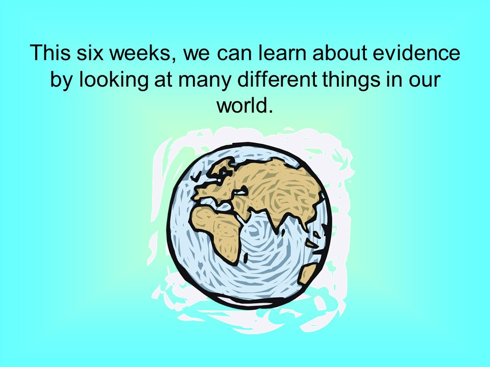 This six weeks, we can learn about evidence by looking at many different things in our world.