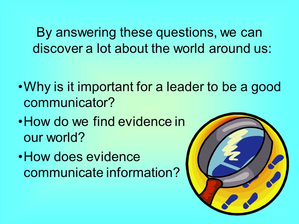 By answering these questions, we can discover a lot about the world around us: Why is it important for a leader to be a good communicator.
