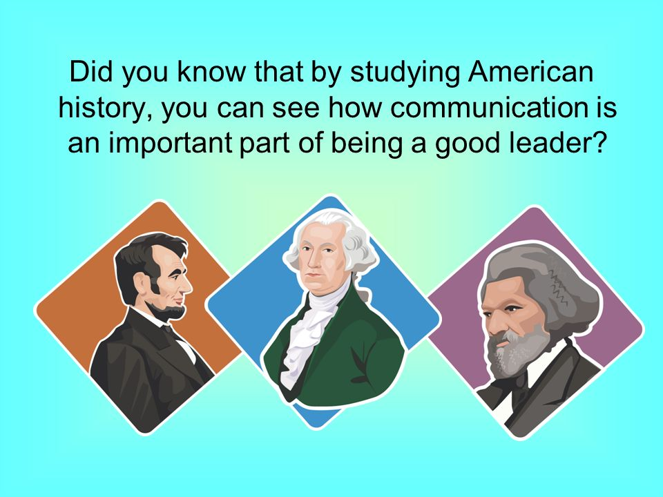 Did you know that by studying American history, you can see how communication is an important part of being a good leader
