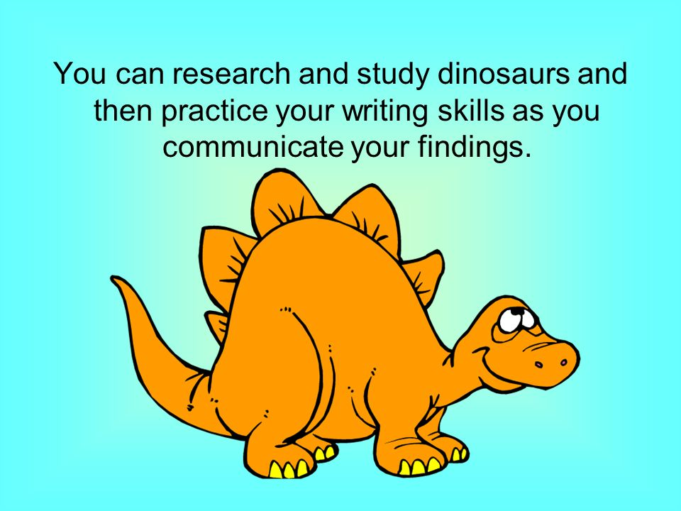 You can research and study dinosaurs and then practice your writing skills as you communicate your findings.