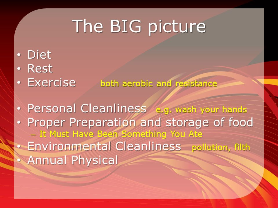 The BIG picture Diet Diet Rest Rest Exercise both aerobic and resistance Exercise both aerobic and resistance Personal Cleanliness e.g.