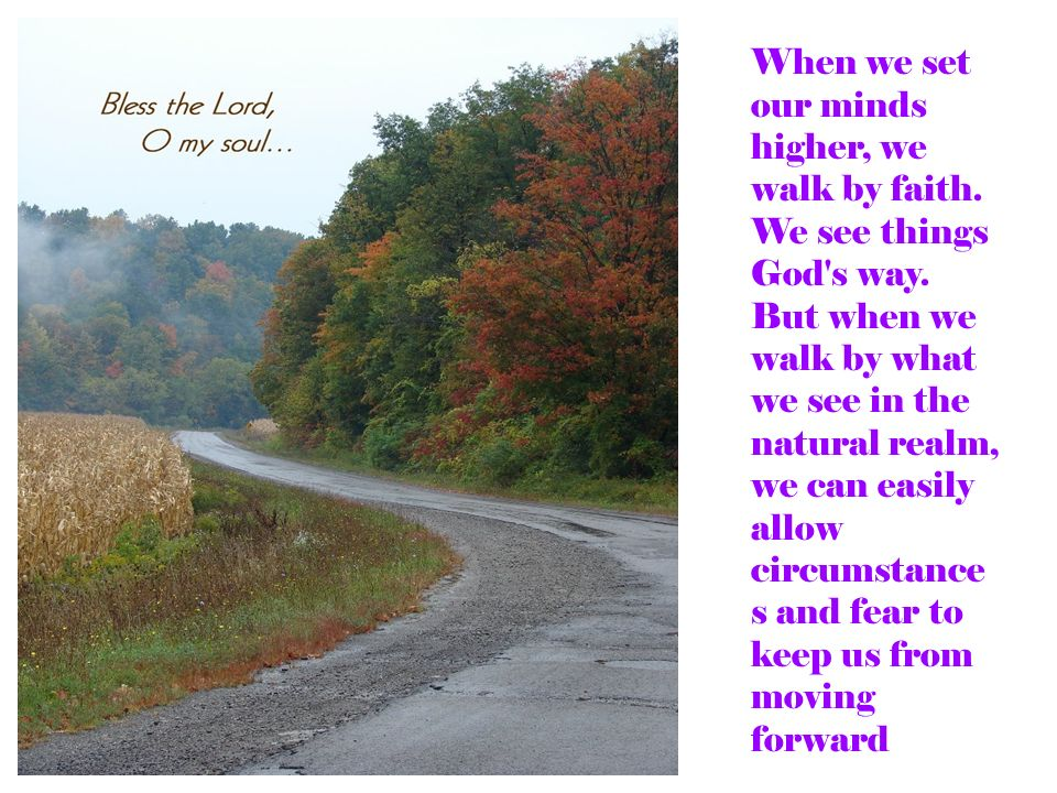 When we set our minds higher, we walk by faith. We see things God s way.