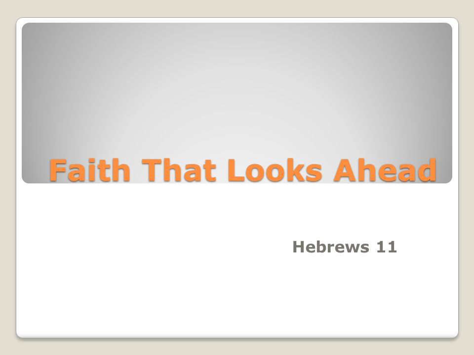 Faith That Looks Ahead Hebrews 11
