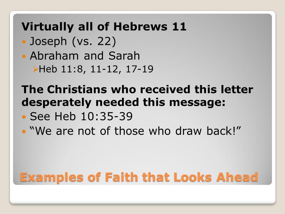 Examples of Faith that Looks Ahead Virtually all of Hebrews 11 Joseph (vs.