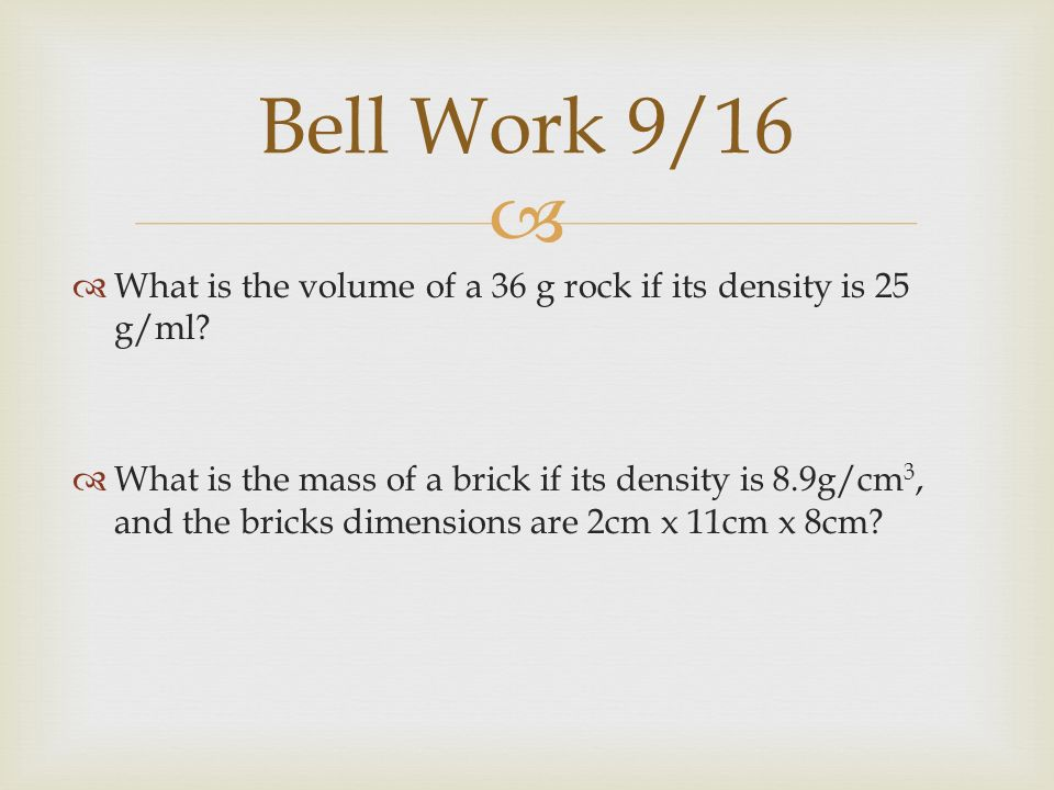   What is the volume of a 36 g rock if its density is 25 g/ml.