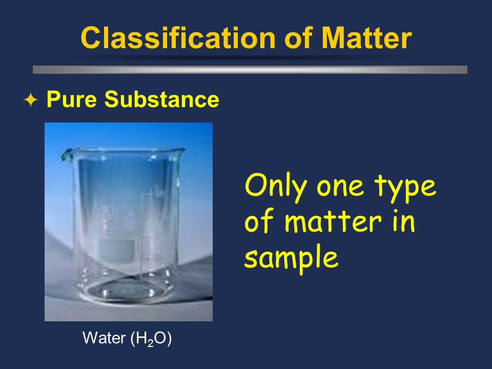 Classification of Matter  Pure Substance Only one type of matter in sample Water (H 2 O)