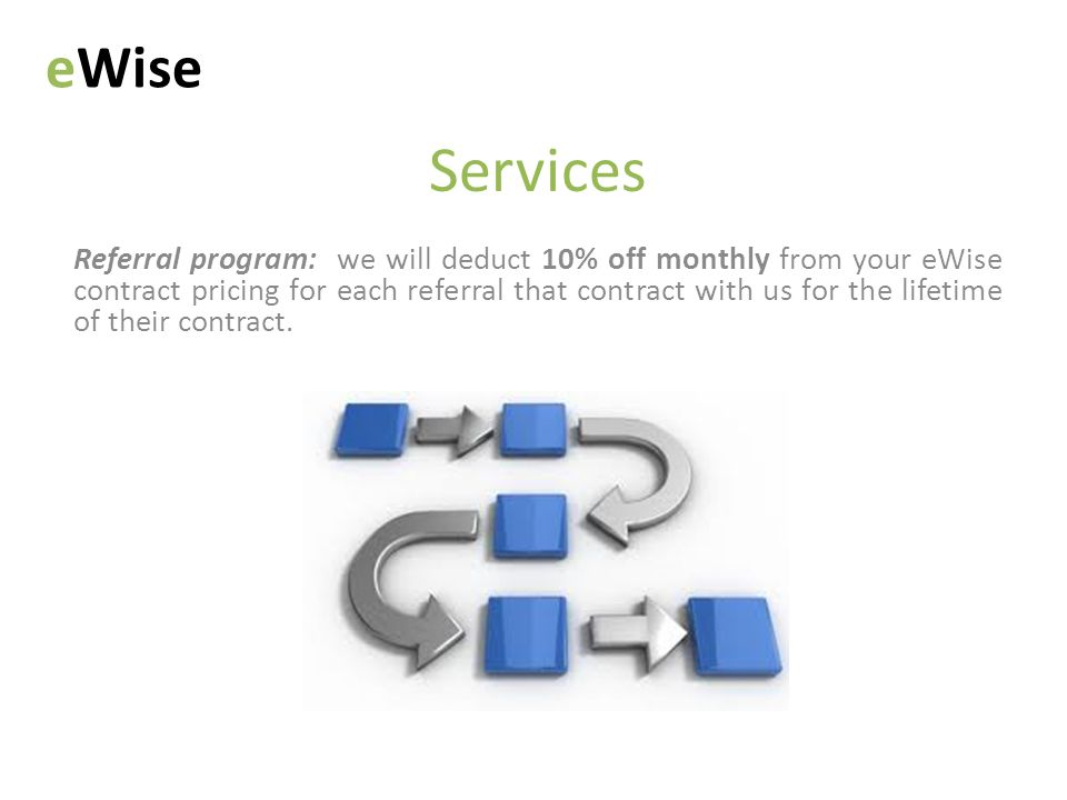 Services Referral program: we will deduct 10% off monthly from your eWise contract pricing for each referral that contract with us for the lifetime of their contract.