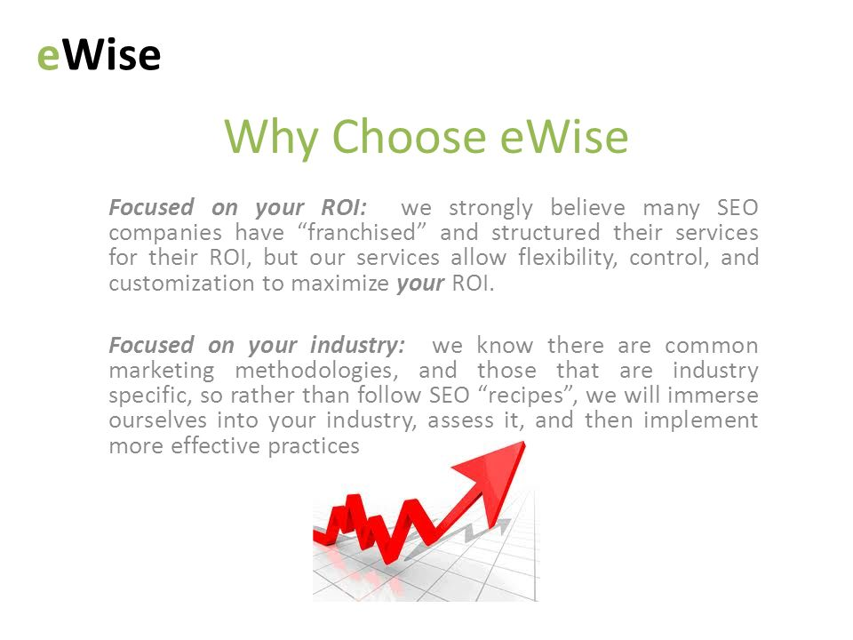 Why Choose eWise eWise Focused on your ROI: we strongly believe many SEO companies have franchised and structured their services for their ROI, but our services allow flexibility, control, and customization to maximize your ROI.