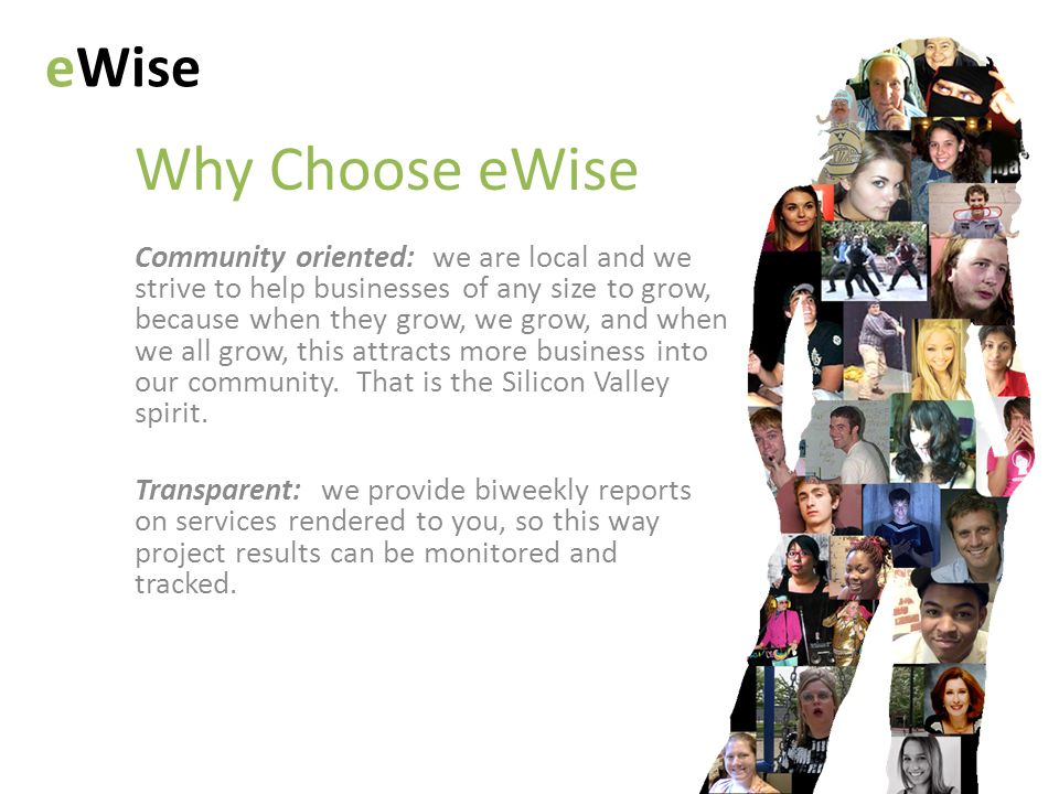 Why Choose eWise eWise Community oriented: we are local and we strive to help businesses of any size to grow, because when they grow, we grow, and when we all grow, this attracts more business into our community.