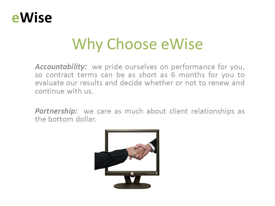 Why Choose eWise Accountability: we pride ourselves on performance for you, so contract terms can be as short as 6 months for you to evaluate our results and decide whether or not to renew and continue with us.