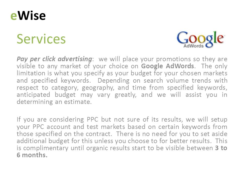 Services eWise Pay per click advertising: we will place your promotions so they are visible to any market of your choice on Google AdWords.