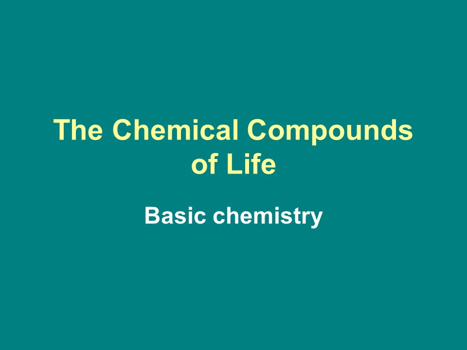The Chemical Compounds of Life Basic chemistry