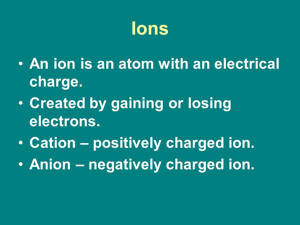 Ions An ion is an atom with an electrical charge. Created by gaining or losing electrons.