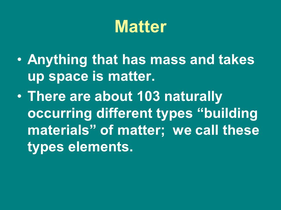 Matter Anything that has mass and takes up space is matter.