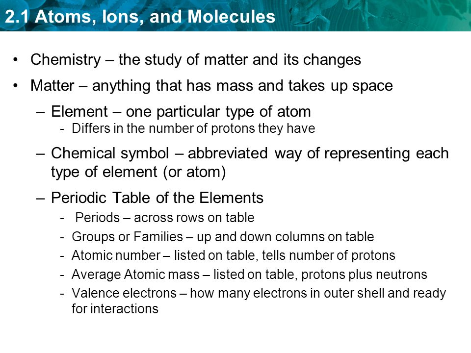 2.1 Atoms, Ions, and Molecules Chemistry – the study of matter and its changes Matter – anything that has mass and takes up space –Element – one particular type of atom -Differs in the number of protons they have –Chemical symbol – abbreviated way of representing each type of element (or atom) –Periodic Table of the Elements - Periods – across rows on table -Groups or Families – up and down columns on table -Atomic number – listed on table, tells number of protons -Average Atomic mass – listed on table, protons plus neutrons -Valence electrons – how many electrons in outer shell and ready for interactions