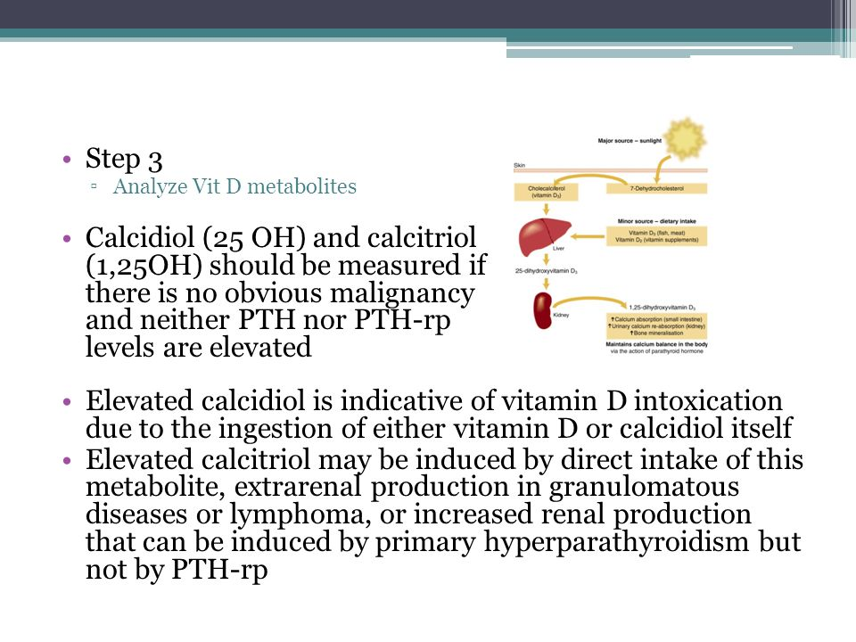 Step 3 ▫Analyze Vit D metabolites Calcidiol (25 OH) and calcitriol (1,25OH) should be measured if there is no obvious malignancy and neither PTH nor PTH-rp levels are elevated Elevated calcidiol is indicative of vitamin D intoxication due to the ingestion of either vitamin D or calcidiol itself Elevated calcitriol may be induced by direct intake of this metabolite, extrarenal production in granulomatous diseases or lymphoma, or increased renal production that can be induced by primary hyperparathyroidism but not by PTH-rp