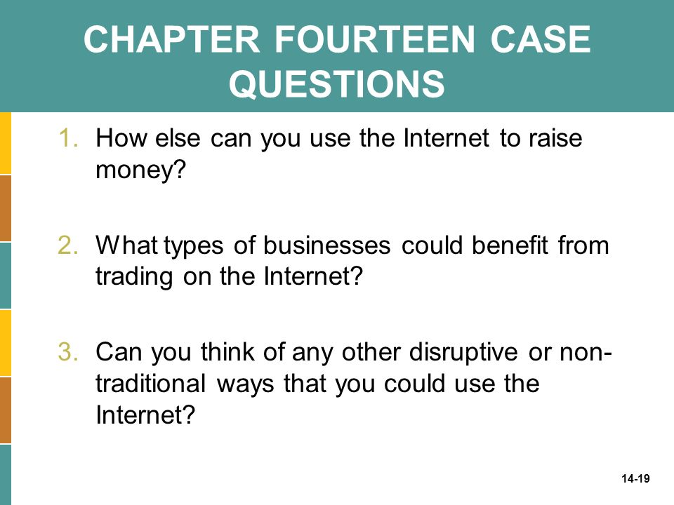 14-19 CHAPTER FOURTEEN CASE QUESTIONS 1.How else can you use the Internet to raise money? 2.What types of businesses could benefit from trading on the