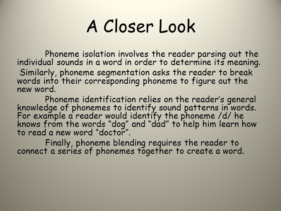 A Closer Look Phoneme isolation involves the reader parsing out the individual sounds in a word in order to determine its meaning.