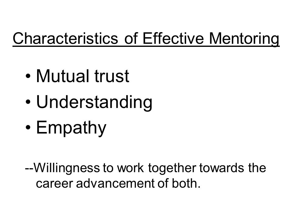 Characteristics of Effective Mentoring Mutual trust Understanding Empathy --Willingness to work together towards the career advancement of both.