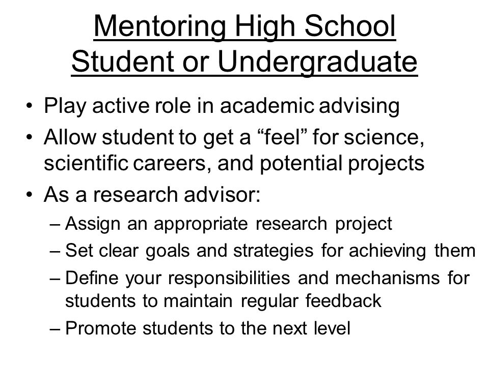 Mentoring High School Student or Undergraduate Play active role in academic advising Allow student to get a feel for science, scientific careers, and potential projects As a research advisor: –Assign an appropriate research project –Set clear goals and strategies for achieving them –Define your responsibilities and mechanisms for students to maintain regular feedback –Promote students to the next level