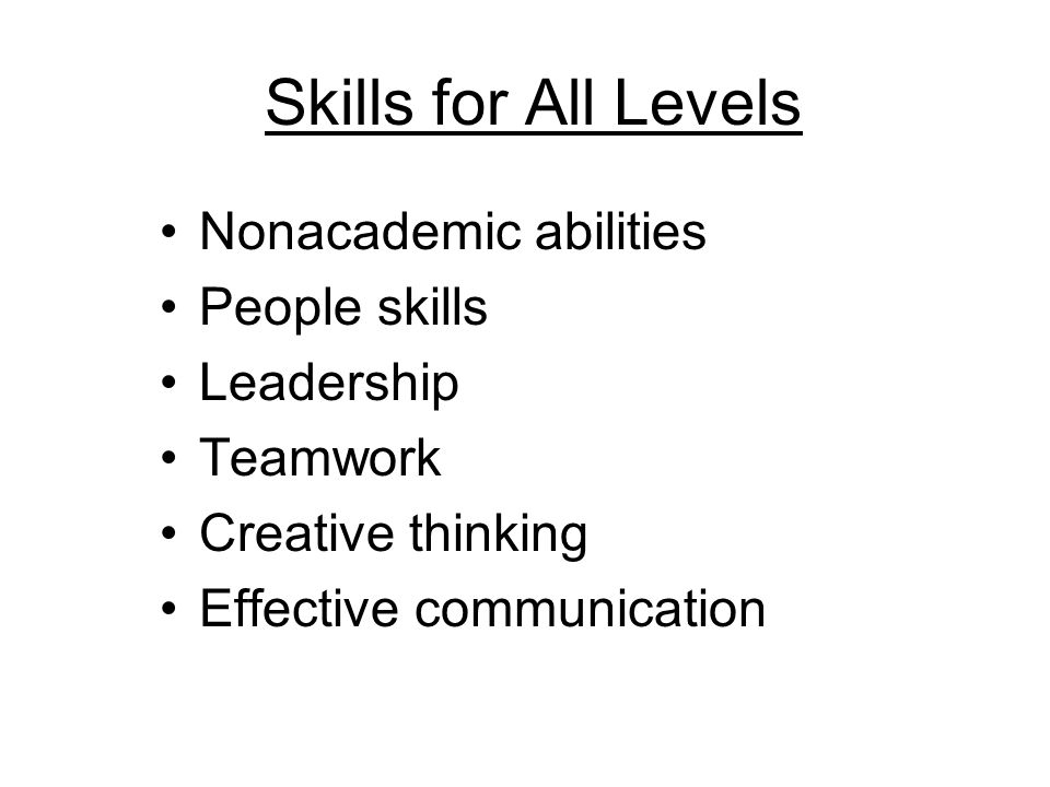 Skills for All Levels Nonacademic abilities People skills Leadership Teamwork Creative thinking Effective communication