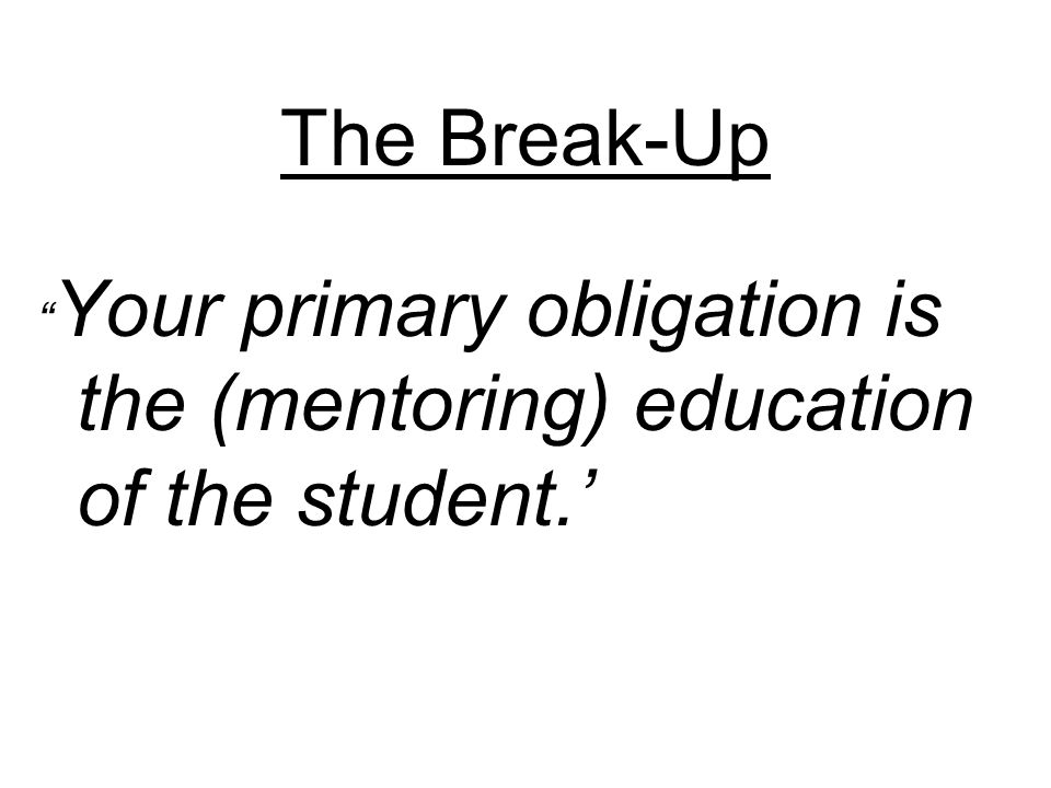 The Break-Up Your primary obligation is the (mentoring) education of the student.'