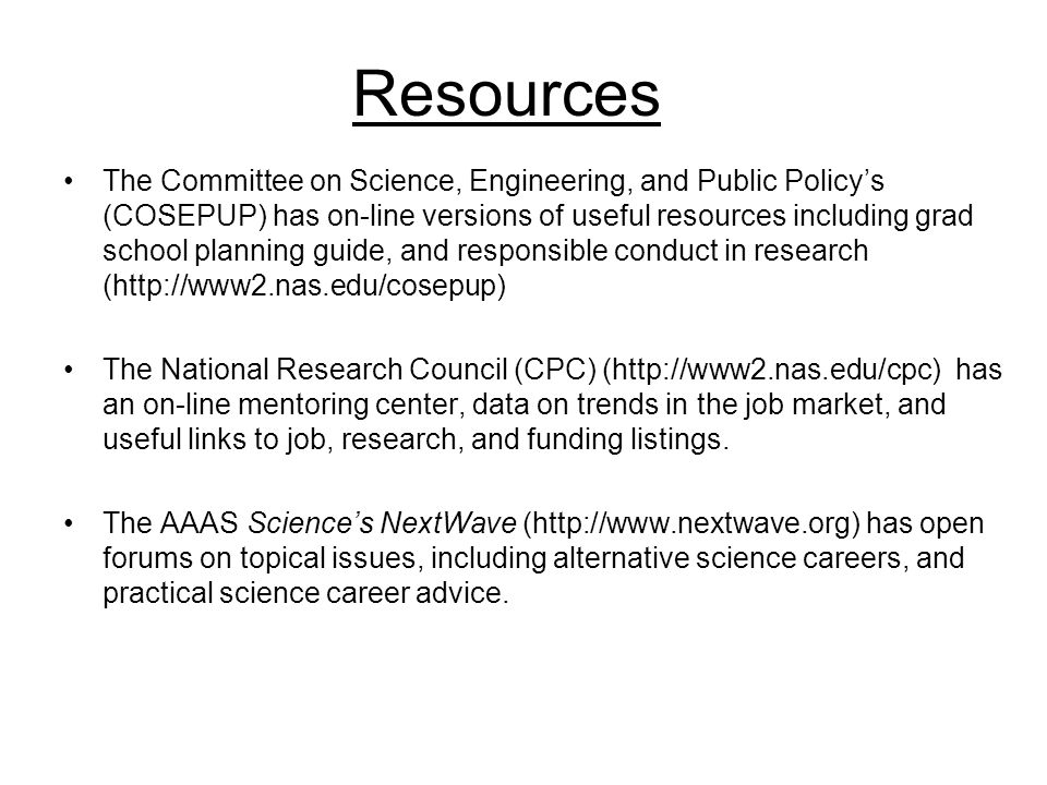 Resources The Committee on Science, Engineering, and Public Policy's (COSEPUP) has on-line versions of useful resources including grad school planning guide, and responsible conduct in research (http://www2.nas.edu/cosepup) The National Research Council (CPC) (http://www2.nas.edu/cpc) has an on-line mentoring center, data on trends in the job market, and useful links to job, research, and funding listings.