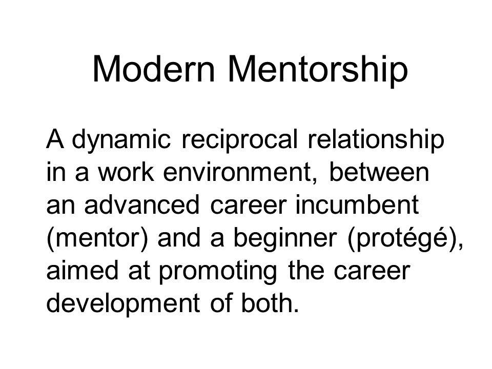 Modern Mentorship A dynamic reciprocal relationship in a work environment, between an advanced career incumbent (mentor) and a beginner (protégé), aim