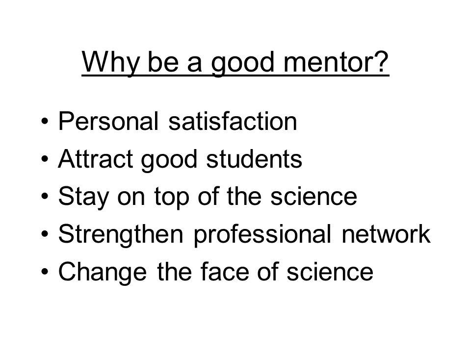 Why be a good mentor? Personal satisfaction Attract good students Stay on top of the science Strengthen professional network Change the face of scienc