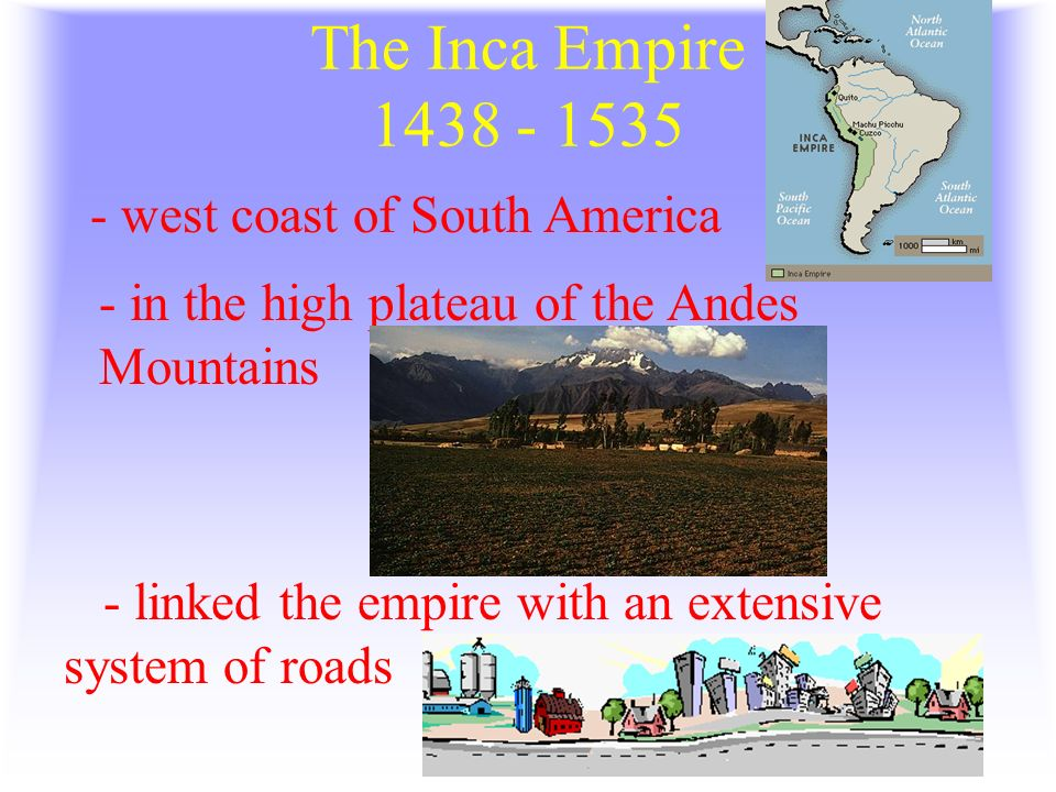 The Inca Empire west coast of South America - linked the empire with an extensive system of roads - in the high plateau of the Andes Mountains